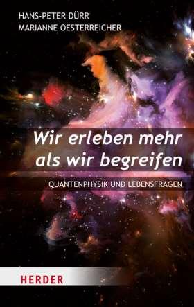 Wir erleben mehr als wir begreifen. Quantenphysik und Lebensfragen