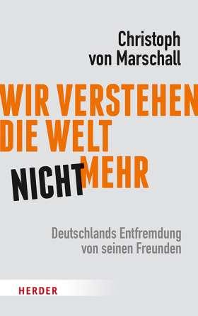 Wir verstehen die Welt nicht mehr. Deutschlands Entfremdung von seinen Freunden