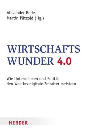 Wirtschaftswunder 4.0. Wie Unternehmen und Politik den Weg ins digitale Zeitalter meistern