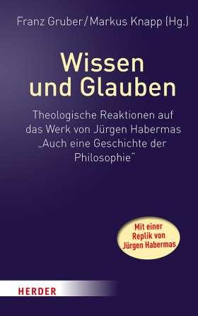 """Wissen und Glauben. Theologische Reaktionen auf das Werk von Jürgen Habermas """"Auch eine Geschichte der Philosophie"""". Mit einer Replik von Jürgen Habermas"""