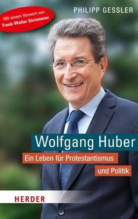 Wolfgang Huber. Ein Leben für Protestantismus und Politik