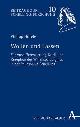 Wollen und Lassen. Zur Ausdifferenzierung, Kritik und Rezeption des Willensparadigmas in der Philosophie Schellings