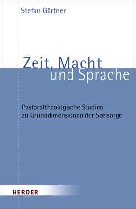 Zeit, Macht und Sprache. Pastoraltheologische Studie zu Grunddimensionen der Seelsorge