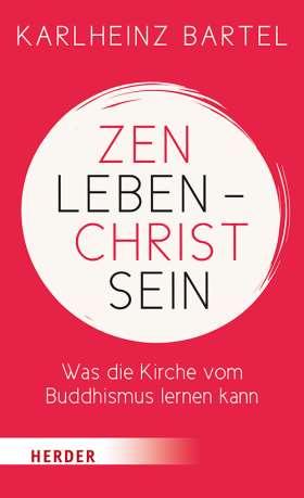 Zen leben - Christ sein. Was die Kirche vom Buddhismus lernen kann
