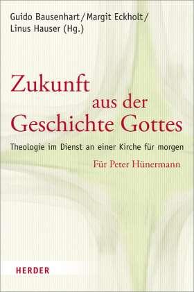 Zukunft aus der Geschichte Gottes. Theologie im Dienst an einer Kirche für morgen. Für Peter Hünermann