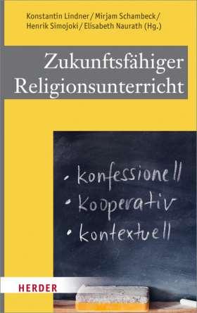 Zukunftsfähiger Religionsunterricht. Konfessionell - kooperativ - kontextuell