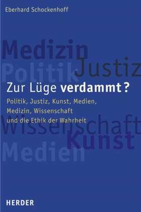 Zur Lüge verdammt? Politik, Justiz, Kunst, Medien, Medizin, Wissenschaft und die Ethik der Wahrheit