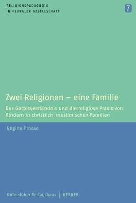 Zwei Religionen - eine Familie. Das Gottesverständnis und die religiöse Praxis von Kindern in christlich-muslimischen Familien