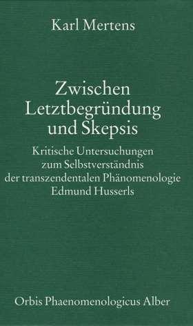 Zwischen Letztbegründung und Skepsis. Kritische Untersuchungen zum Selbstverständnis der transzendentalen Phänomenologie Edmund Husserls