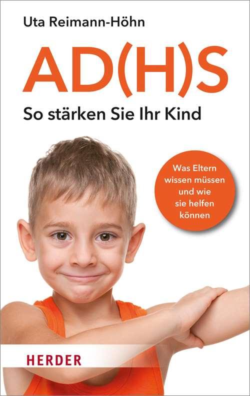 AD(H)S - So stärken Sie Ihr Kind. Was Eltern wissen müssen und wie sie helfen können