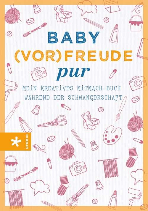 Baby(vor-)freude pur. Mein kreatives Mitmach-Buch während der Schwangerschaft