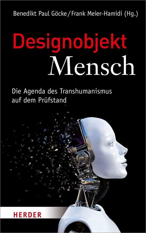 Designobjekt Mensch. Die Agenda des Transhumanismus auf dem Prüfstand
