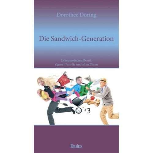 Die Sandwich-Generation. Leben zwischen Beruf, eigener Familie und alten Eltern