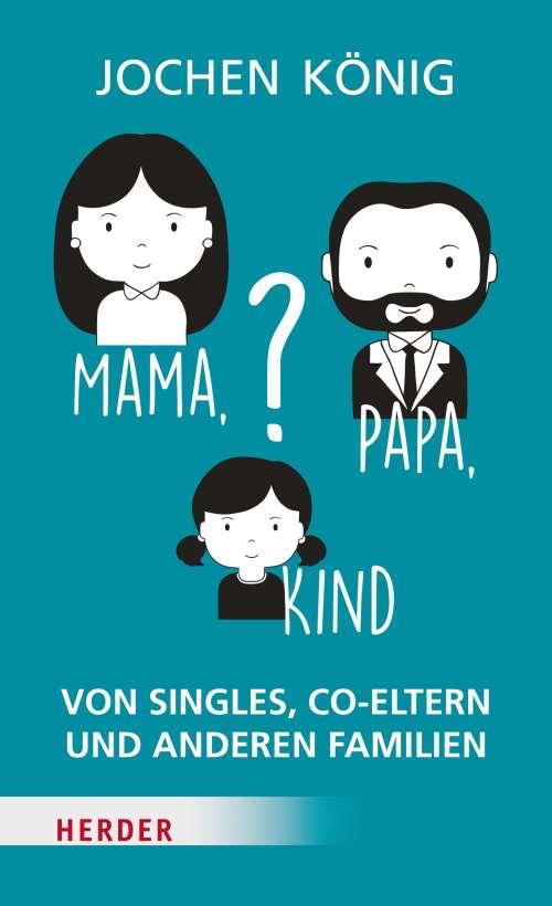 Mama, Papa, Kind? Von Singels, Co-Eltern und anderen Familien