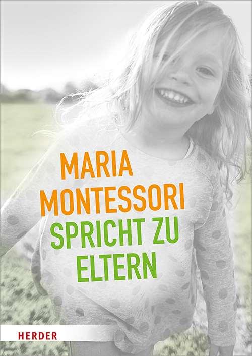 Maria Montessori spricht zu Eltern. Elf Beiträge von Maria Montessori über eine veränderte Sicht auf das Kind