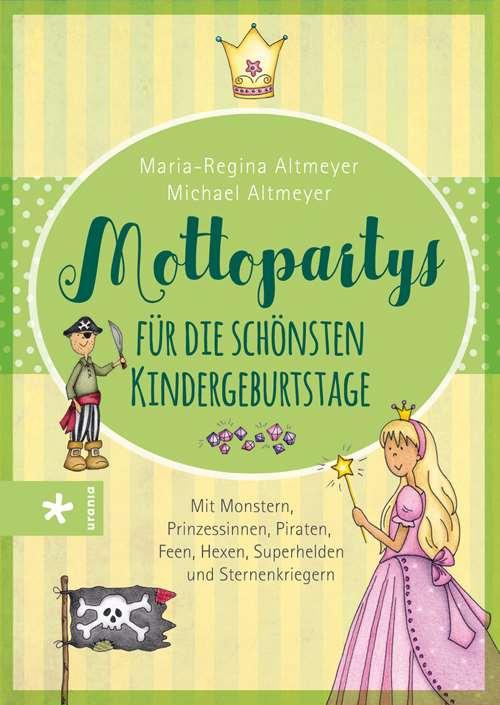 Mottopartys für die schönsten Kindergeburtstage. Mit Monstern, Prinzessinnen, Piraten, Feen, Hexen, Superhelden und Sternenkriegern